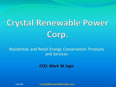 Residential and Retail Energy Conservation Products and Services CEO: Mark W Jago CrystalRenewablePower.com.