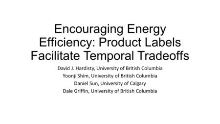 Encouraging Energy Efficiency: Product Labels Facilitate Temporal Tradeoffs David J. Hardisty, University of British Columbia Yoonji Shim, University of.