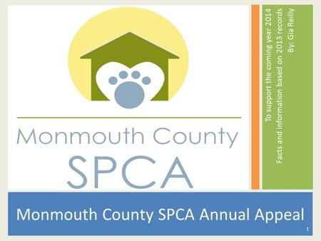To support the coming year 2014 Facts and information based on 2013 records By: Gia Reilly Monmouth County SPCA Annual Appeal 1.
