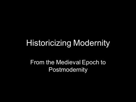 Historicizing Modernity From the Medieval Epoch to Postmodernity.