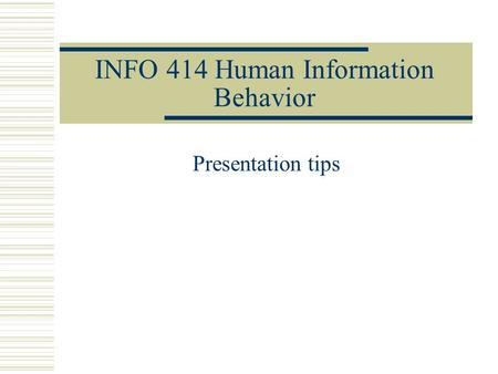 INFO 414 Human Information Behavior Presentation tips.
