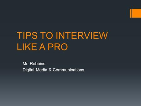 TIPS TO INTERVIEW LIKE A PRO Mr. Robbins Digital Media & Communications.