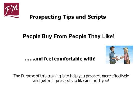 ……and feel comfortable with! People Buy From People They Like! The Purpose of this training is to help you prospect more effectively and get your prospects.