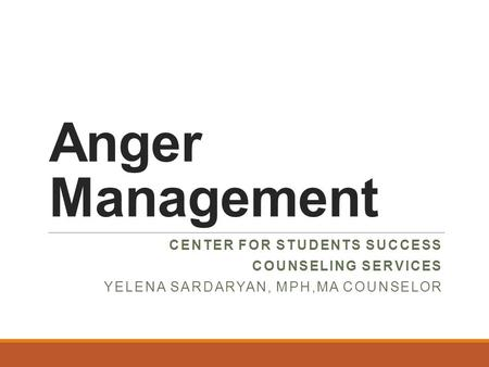 Anger Management CENTER FOR STUDENTS SUCCESS COUNSELING SERVICES YELENA SARDARYAN, MPH,MA COUNSELOR.
