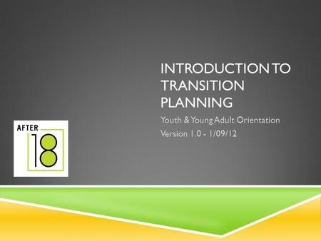 INTRODUCTION TO TRANSITION PLANNING Youth & Young Adult Orientation Version 1.0 - 1/09/12.