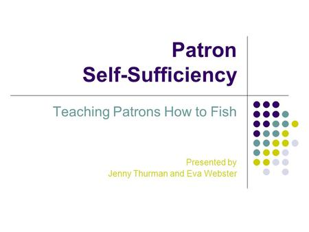 Patron Self-Sufficiency Teaching Patrons How to Fish Presented by Jenny Thurman and Eva Webster.