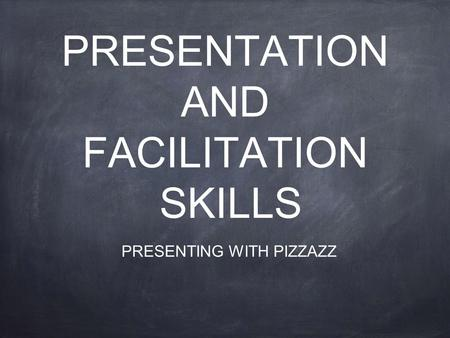 PRESENTATION AND FACILITATION SKILLS PRESENTING WITH PIZZAZZ.