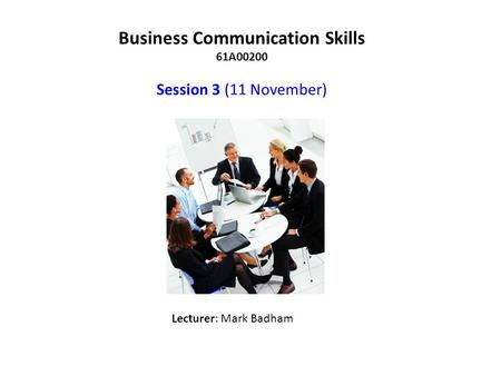 Business Communication Skills 61A00200 Session 3 (11 November) Lecturer: Mark Badham.