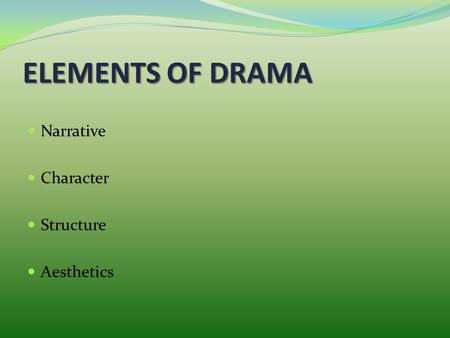 ELEMENTS OF DRAMA Narrative Character Structure Aesthetics.