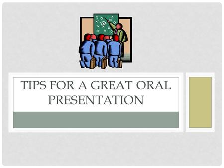 TIPS FOR A GREAT ORAL PRESENTATION. PRACTICE, PRACTICE, PRACTICE Practice. Practice, practice, practice receive feedback Who can you practice with? Parent.
