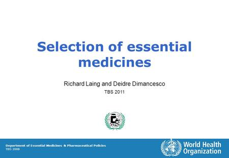 Selection of essential medicines Richard Laing and Deidre Dimancesco TBS 2011 Department of Essential Medicines & Pharmaceutical Policies TBS 2008.