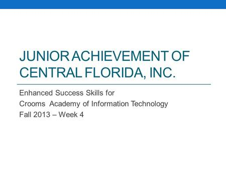 JUNIOR ACHIEVEMENT OF CENTRAL FLORIDA, INC. Enhanced Success Skills for Crooms Academy of Information Technology Fall 2013 – Week 4.