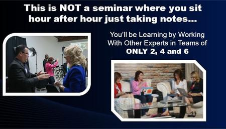 You'll be Learning by Working With Other Experts in Teams of ONLY 2, 4 and 6 This is NOT a seminar where you sit hour after hour just taking notes…