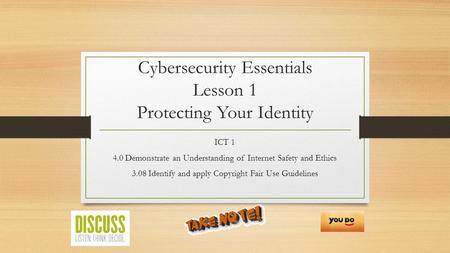 Cybersecurity Essentials Lesson 1 Protecting Your Identity ICT 1 4.0 Demonstrate an Understanding of Internet Safety and Ethics 3.08 Identify and apply.