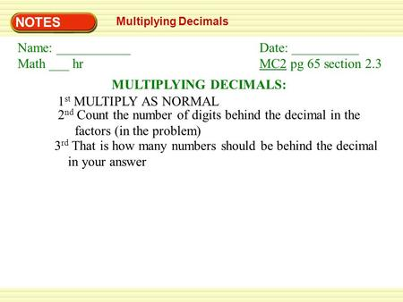 NOTES Multiplying Decimals MULTIPLYING DECIMALS: 1 st MULTIPLY AS NORMAL 2 nd Count the number of digits behind the decimal in the factors (in the problem)