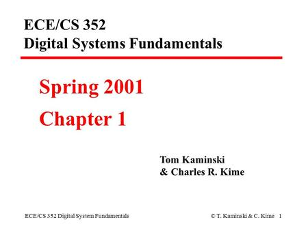 ECE/CS 352 Digital System Fundamentals© T. Kaminski & C. Kime 1 ECE/CS 352 Digital Systems Fundamentals Spring 2001 Chapter 1 Tom Kaminski & Charles R.