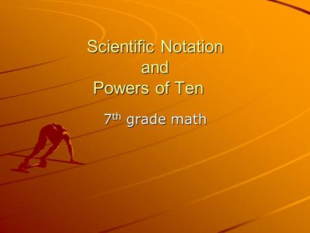 Scientific Notation and Powers of Ten 7 th grade math.