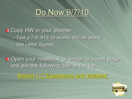 Do Now 9/7/10 Copy HW in your planner. –Text p.7-8, #12-30 evens, #42-48 evens –Get Letter Signed Open your notebook or binder to a new page and put the.