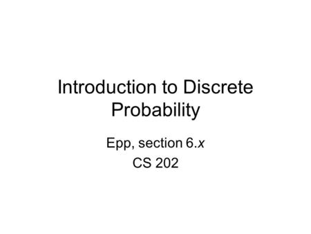 Introduction to Discrete Probability Epp, section 6.x CS 202.