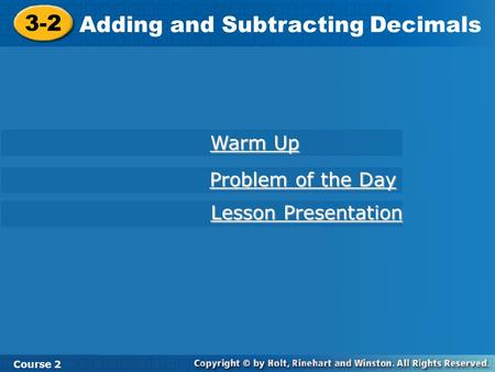 3-2 Adding and Subtracting Decimals Course 2 Warm Up Warm Up Problem of the Day Problem of the Day Lesson Presentation Lesson Presentation.