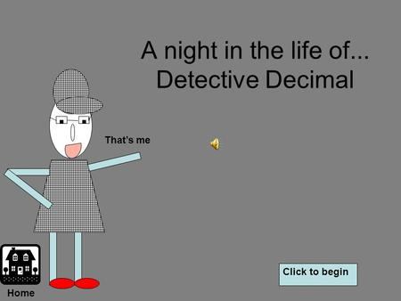A night in the life of... Detective Decimal That's me Click to begin Home.