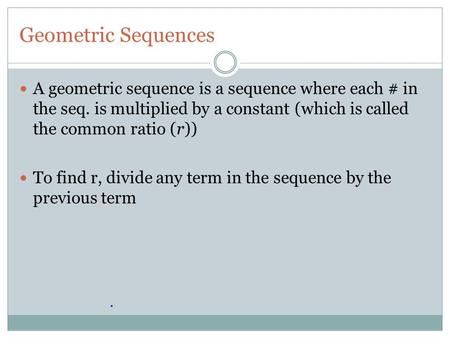 Geometric Sequences A geometric sequence is a sequence where each # in the seq. is multiplied by a constant (which is called the common ratio (r)) To find.