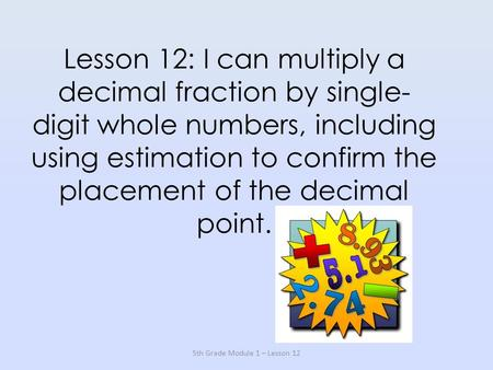 Lesson 12: I can multiply a decimal fraction by single- digit whole numbers, including using estimation to confirm the placement of the decimal point.
