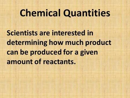 Chemical Quantities Scientists are interested in determining how much product can be produced for a given amount of reactants.