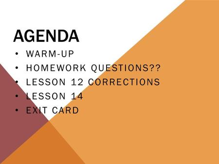 AGENDA WARM-UP HOMEWORK QUESTIONS?? LESSON 12 CORRECTIONS LESSON 14 EXIT CARD.