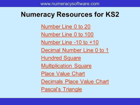 Www.numeracysoftware.com Numeracy Resources for KS2 Number Line 0 to 20 Number Line 0 to 100 Number Line -10 to +10 Decimal Number Line 0 to 1 Hundred.