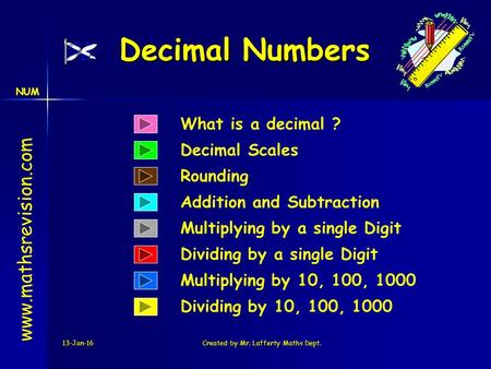 NUM 13-Jan-16Created by Mr. Lafferty Maths Dept. Decimal Numbers What is a decimal ? Decimal Scales www.mathsrevision.com Dividing by 10, 100, 1000 Multiplying.