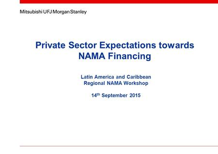 Private Sector Expectations towards NAMA Financing Latin America and Caribbean Regional NAMA Workshop 14 th September 2015.