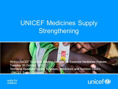 UNICEF Medicines Supply Strengthening WHO/UNICEF Technical Briefing Seminar on Essential Medicines Policies Tuesday 30 October 2012 Technical Specialist.