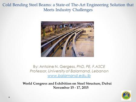 Cold Bending Steel Beams: a State-of The-Art Engineering Solution that Meets Industry Challenges By: Antoine N. Gergess, PhD, PE, F.ASCE Professor, University.