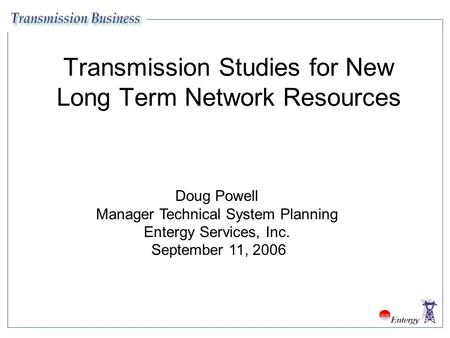 Transmission Studies for New Long Term Network Resources Doug Powell Manager Technical System Planning Entergy Services, Inc. September 11, 2006.