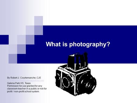What is photography? By Robert J. Courtemanche, CJE Galena Park HS, Texas Permission for.
