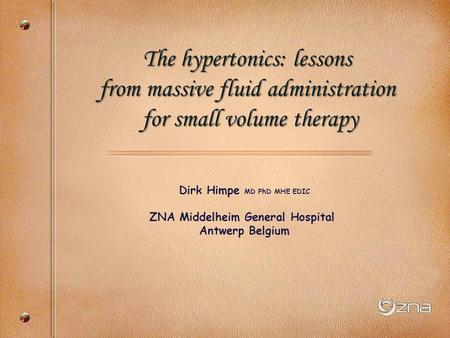 Dirk Himpe MD PhD MHE EDIC ZNA Middelheim General Hospital Antwerp Belgium The hypertonics: lessons from massive fluid administration for small volume.