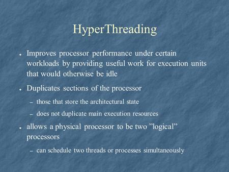 HyperThreading ● Improves processor performance under certain workloads by providing useful work for execution units that would otherwise be idle ● Duplicates.