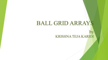 BALL GRID ARRAYS by KRISHNA TEJA KARIDI INTRODUCTION:  The evolution of ball grid arrays (BGA).  The necessity of ball grid array packages.  The assembly.