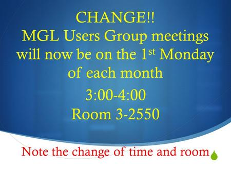  CHANGE!! MGL Users Group meetings will now be on the 1 st Monday of each month 3:00-4:00 Room 3-2550 Note the change of time and room.