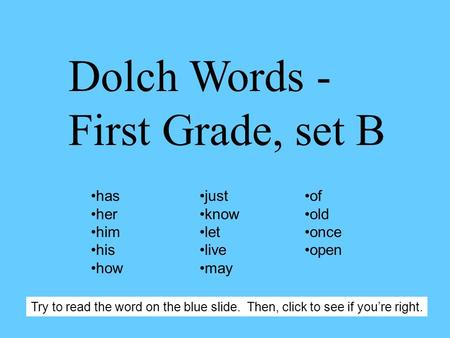 Dolch Words - First Grade, set B has her him his how just know let live may of old once open Try to read the word on the blue slide. Then, click to see.