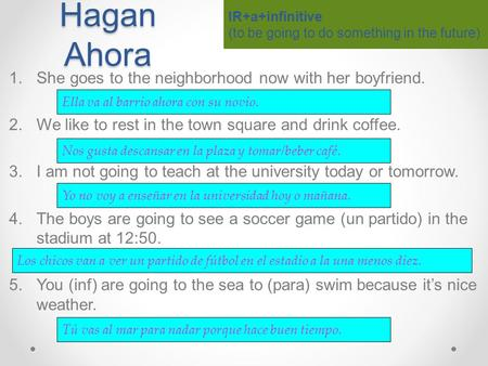 Hagan Ahora 1.She goes to the neighborhood now with her boyfriend. 2.We like to rest in the town square and drink coffee. 3.I am not going to teach at.