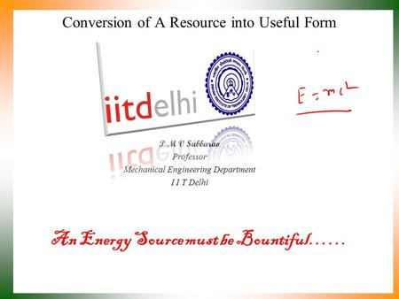 An Energy Source must be Bountiful…… P M V Subbarao Professor Mechanical Engineering Department I I T Delhi Conversion of A Resource into Useful Form.