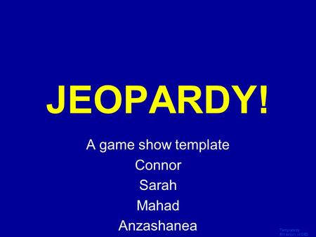 Template by Bill Arcuri, WCSD Click Once to Begin JEOPARDY! A game show template Connor Sarah Mahad Anzashanea.