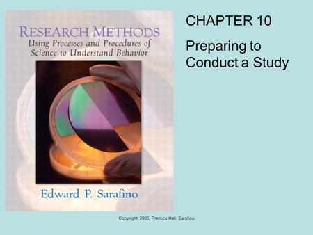 Copyright, 2005, Prentice Hall, Sarafino CHAPTER 10 Preparing to Conduct a Study.