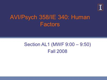 AVI/Psych 358/IE 340: Human Factors Section AL1 (MWF 9:00 – 9:50) Fall 2008.