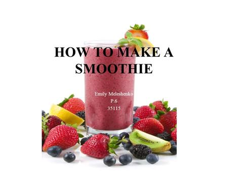 HOW TO MAKE A SMOOTHIE Emily Meleshenko P.6 35115.
