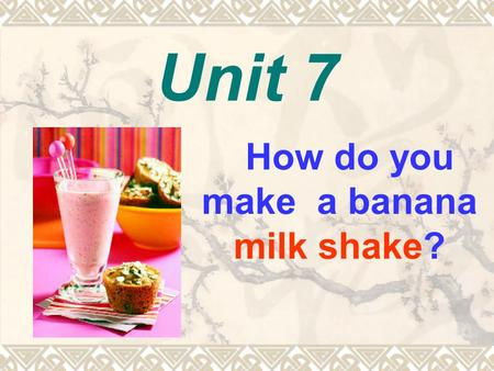 Unit 7 How do you make a banana milk shake? Peel the bananas. Cut up the bananas. Put the bananas and ice cream into the blender. How to make a banana.