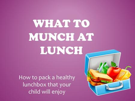 WHAT TO MUNCH AT LUNCH How to pack a healthy lunchbox that your child will enjoy.