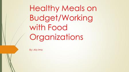 Healthy Meals on Budget/Working with Food Organizations By: Ally Imo.